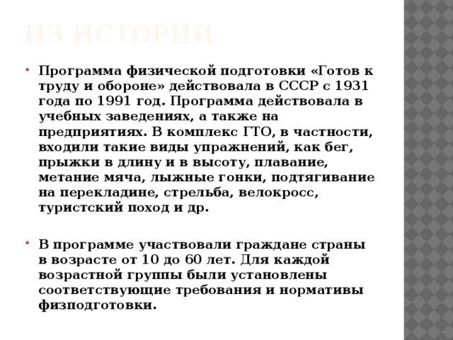 Из истории Программа физической подготовки «Готов к труду и обороне» действовала в СССР с 1931 года по 1991 год. Программа действовала в учебных заведениях, а также на предприятиях. В комплекс ГТО, в частности, входили такие виды упражнений, как бег, прыжки в длину и в высоту, плавание, метание мяча, лыжные гонки, подтягивание на перекладине, стрельба, велокросс, туристский поход и др.