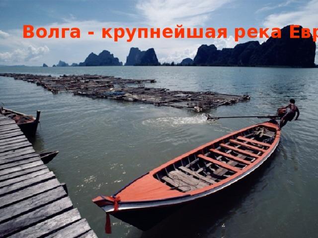 .   Волга - крупнейшая река Европы