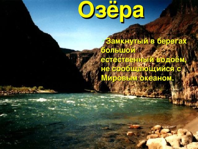 Озёра Замкнутый в берегах большой естественный водоём, не сообщающийся с Мировым океаном.