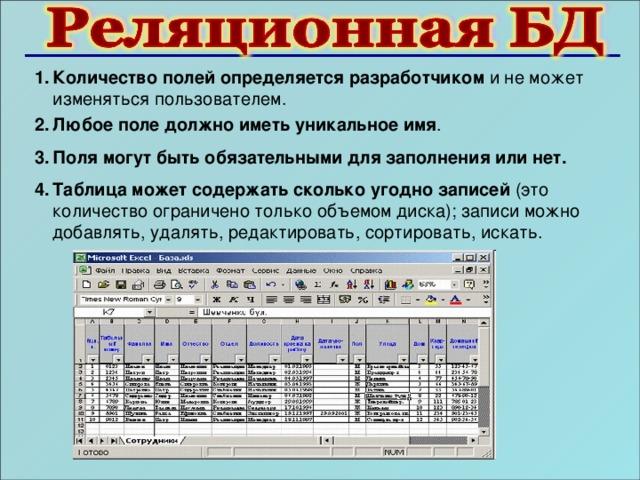 Количество полей определяется разработчиком и не может изменяться пользователем. Любое поле должно иметь уникальное имя . Поля могут быть обязательными для заполнения или нет. Таблица может содержать сколько угодно записей (это количество ограничено только объемом диска); записи можно добавлять, удалять, редактировать, сортировать, искать.