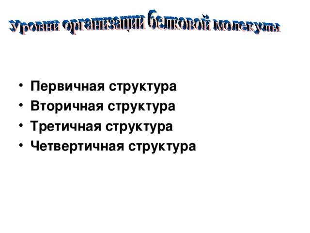 Первичная структура Вторичная структура Третичная структура Четвертичная структура