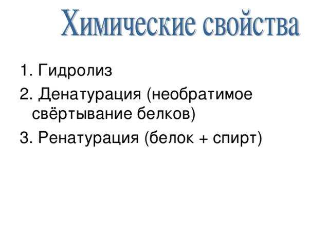 1. Гидролиз 2. Денатурация (необратимое свёртывание белков) 3. Ренатурация (белок + спирт)
