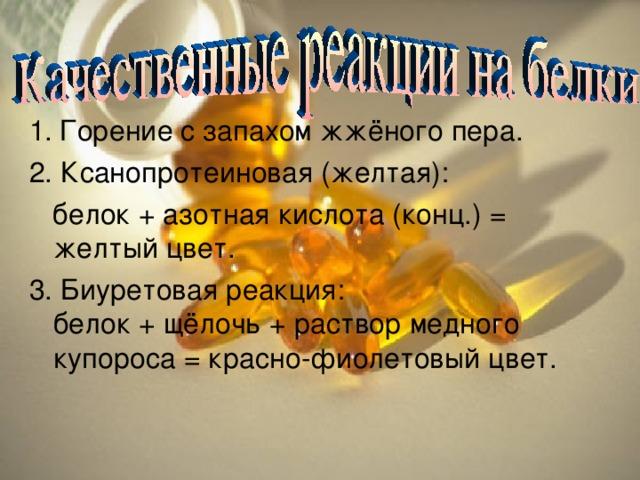 1.  Горение с запахом жжёного пера. 2. Ксанопротеиновая (желтая):  белок + азотная кислота (конц.) = желтый цвет. 3. Биуретовая реакция:  белок + щёлочь + раствор медного купороса = красно-фиолетовый цвет.