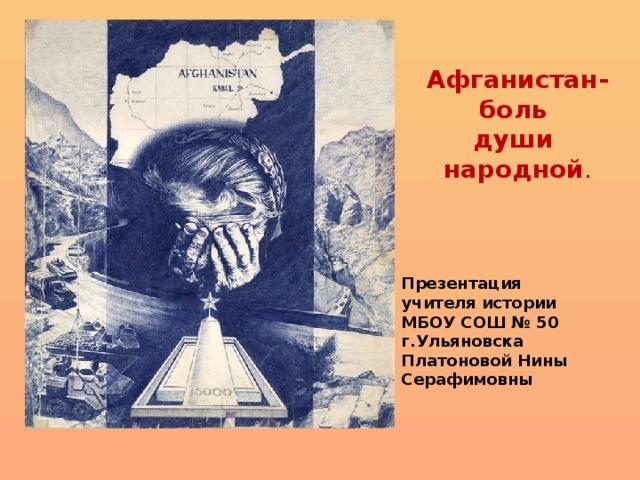 Афганистан- боль души народной . Презентация учителя истории МБОУ СОШ № 50 г.Ульяновска Платоновой Нины Серафимовны