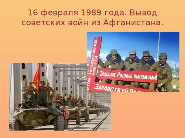 16 февраля 1989 года. Вывод советских войн из Афганистана.