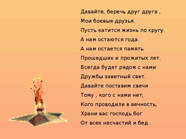 Давайте, беречь друг друга , Мои боевые друзья. Пусть катится жизнь по кругу. А нам остаются года. А нам остается память Прошедших и прожитых лет. Всегда будет рядом с нами Дружбы заветный свет. Давайте поставим свечи Тому , кого с нами нет, Кого проводили в вечность, Храни вас господь бог От всех несчастий и бед .