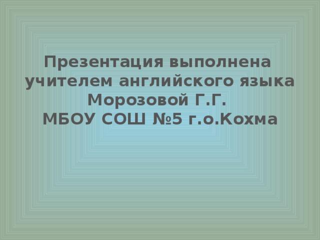 Презентация выполнена учителем английского языка Морозовой Г.Г. МБОУ СОШ №5 г.о.Кохма