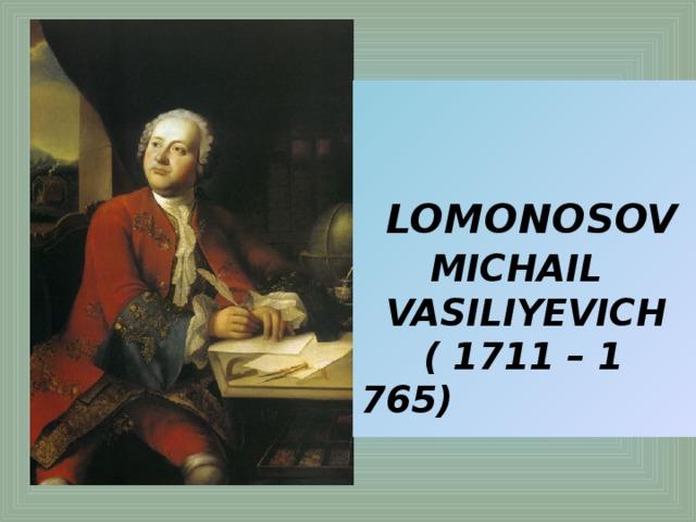 LOMONOSOV   MICHAIL  VASILIYEVICH  ( 1711 – 1 765)