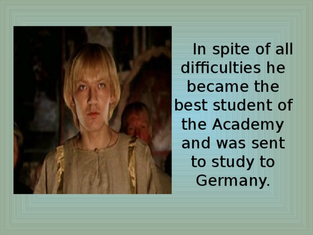 In spite of all difficulties he became the best student of the Academy and was sent to study to Germany.