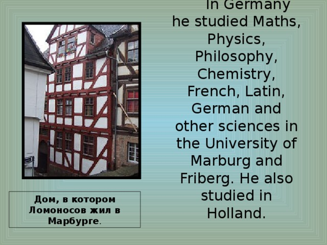 In Germany he studied Maths, Physics, Philosophy, Chemistry, French, Latin, German and other sciences in the University of Marburg and Friberg. He also studied in Holland. Дом, в котором Ломоносов жил в Марбурге .