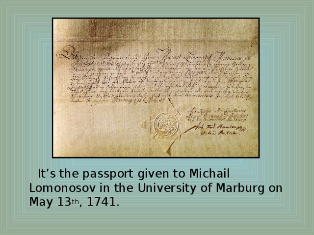 It's the passport given to Michail Lomonosov in the University of Marburg on May 13 th , 1741.