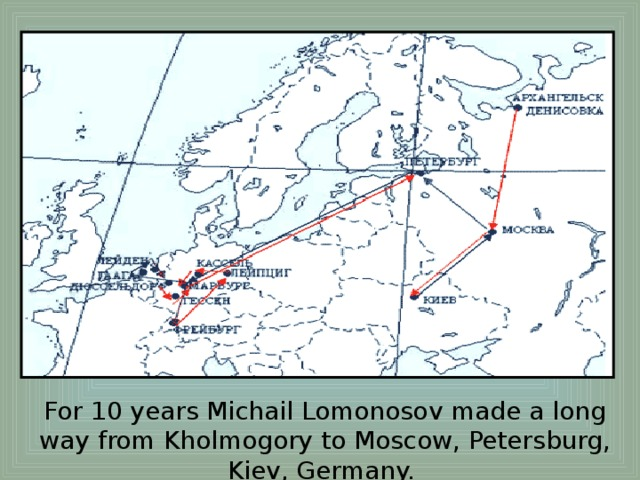 For 10 years Michail Lomonosov made a long way from Kholmogory to Moscow, Petersburg, Kiev, Germany.