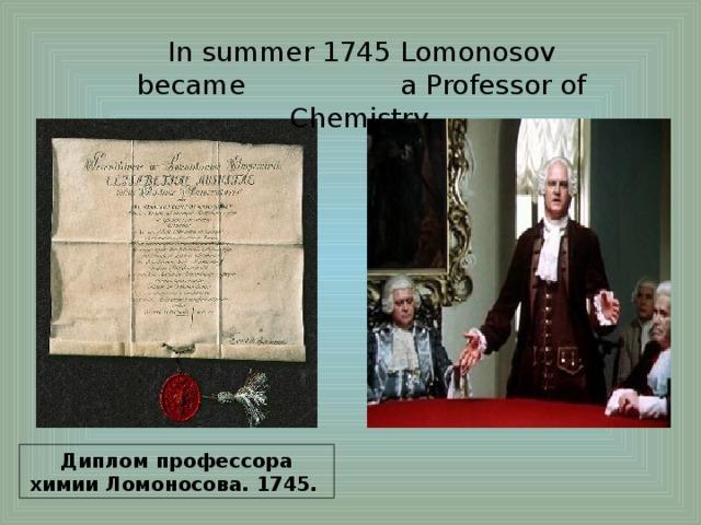 In summer 1745 Lomonosov became a Professor of Chemistry. Диплом профессора химии Ломоносова. 1745.