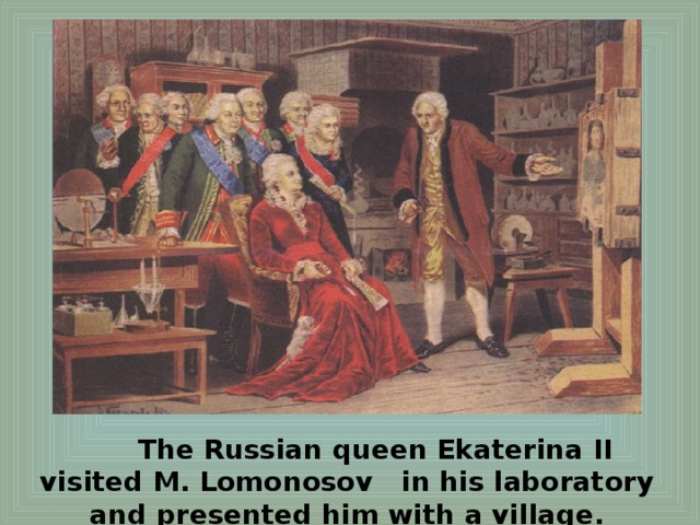 The Russian queen Ekaterina II visited M. Lomonosov in his laboratory and presented him with a village.