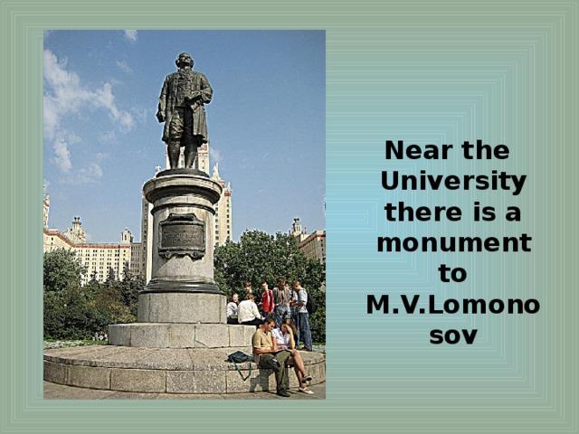 Near the University there is a monument to M.V.Lomonosov