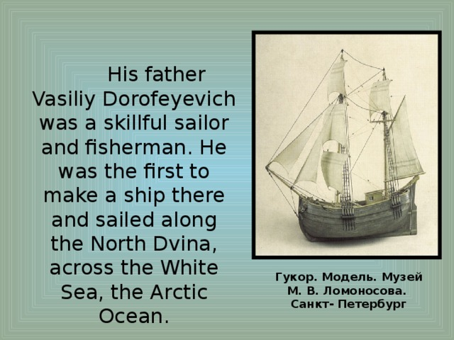 His father Vasiliy Dorofeyevich was a skillful sailor and fisherman. He was the first to make a ship there and sailed along the North Dvina, across the White Sea, the Arctic Ocean. Гукор. Модель. Музей М.В.Ломоносова. Санкт- Петербург