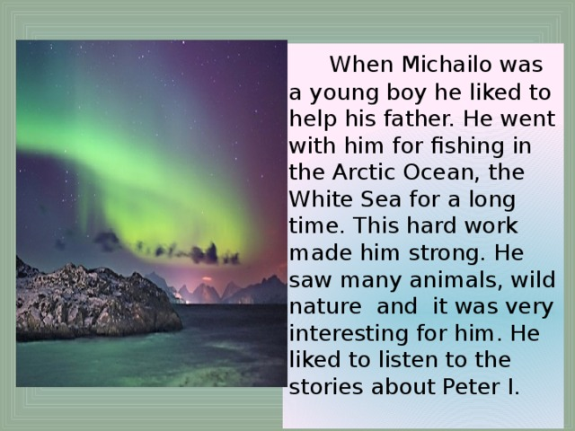 When Michailo was a young boy he liked to help his father. He went with him for fishing in the Arctic Ocean, the White Sea for a long time. This hard work made him strong. He saw many animals, wild nature and it was very interesting for him. He liked to listen to the stories about Peter I.