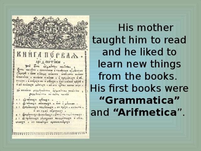 """His mother taught him to read and he liked to learn new things from the books.  His first books were """"Grammatica"""" and """"Arifmetica """"."""