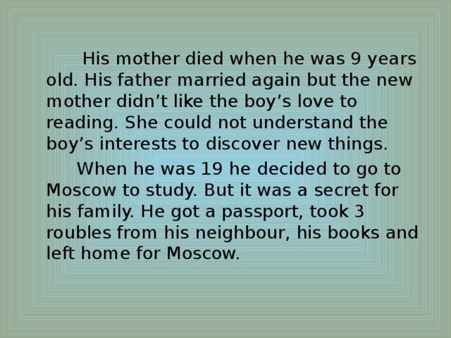 His mother died when he was 9 years old. His father married again but the new mother didn't like the boy's love to reading. She could not understand the boy's interests to discover new things.  When he was 19 he decided to go to Moscow to study. But it was a secret for his family. He got a passport, took 3 roubles from his neighbour, his books and left home for Moscow.