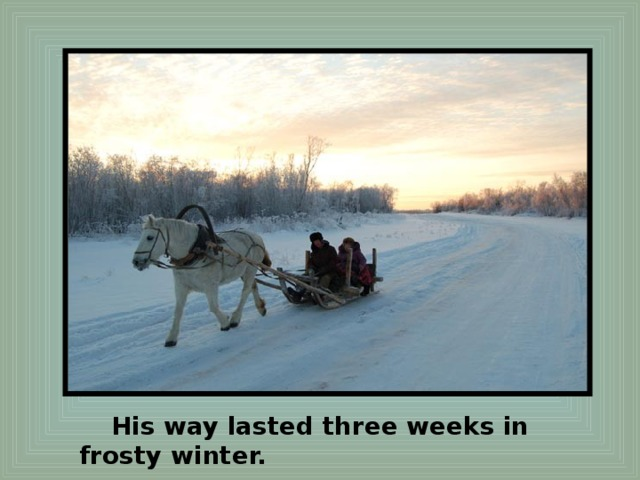 His way lasted three weeks in frosty winter.