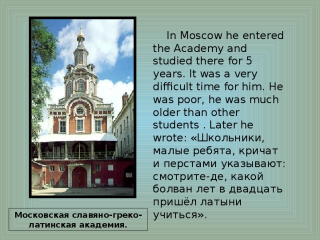 In Moscow he entered the Academy and studied there for 5 years. It was a very difficult time for him. He was poor, he was much older than other students . Later he wrote: «Школьники, малые ребята, кричат и перстами указывают: смотрите-де, какой болван лет в двадцать пришёл латыни учиться». Московская славяно-греко-латинская академия.