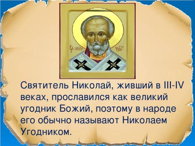 Святитель Николай, живший в III-IV веках, прославился как великий угодник Божий, поэтому в народе его обычно называют Николаем Угодником.