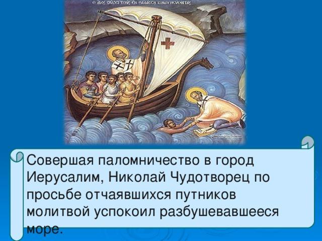 Совершая паломничество в город Иерусалим, Николай Чудотворец по просьбе отчаявшихся путников молитвой успокоил разбушевавшееся море.