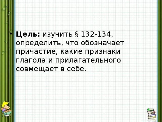 Цель: изучить § 132-134, определить, что обозначает причастие, какиепризнаки глагола и прилагательного совмещает в себе.