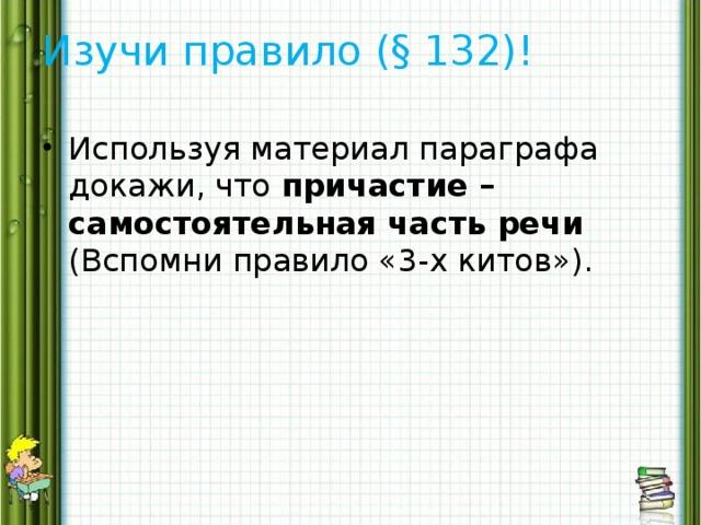 Изучи правило (§ 132)!
