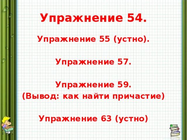 Упражнение 54. Упражнение 55 (устно).  Упражнение 57.  Упражнение 59. (Вывод: как найти причастие)  Упражнение 63 (устно)