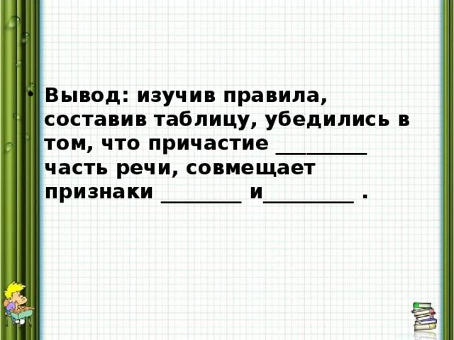 Вывод: изучив правила, составив таблицу, убедились в том, что причастие _________ часть речи, совмещает признаки ________ и_________ .