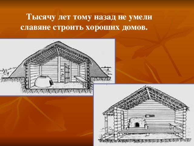 Тысячу лет тому назад не умели славяне строить хороших домов.