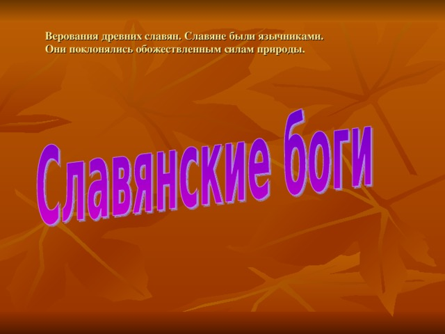 Верования древних славян. Славяне были язычниками. Они поклонялись обожествленным силам природы.