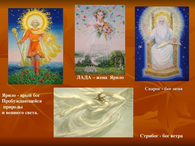 ЛАДА – жена Ярило Сварог - бог огня Ярило - ярый бог Пробуждающейся  природы и вешнего света. Стрибог - бог ветра