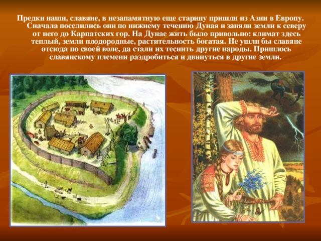 Предки наши, славяне, в незапамятную еще старину пришли из Азии в Европу. Сначала поселились они по нижнему течению Дуная и заняли земли к северу от него до Карпатских гор. На Дунае жить было привольно: климат здесь теплый, земли плодородные, растительность богатая. Не ушли бы славяне отсюда по своей воле, да стали их теснить другие народы. Пришлось славянскому племени раздробиться и двинуться в другие земли.