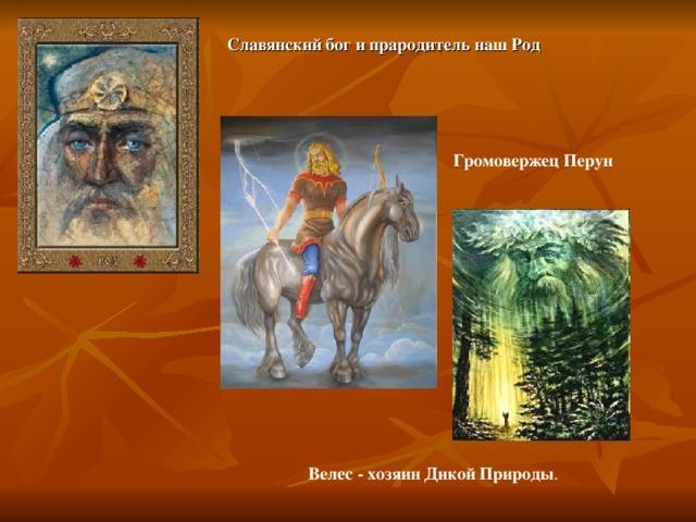 Славянский бог и прародитель наш Род Громовержец Перун Велес - хозяин Дикой Природы .