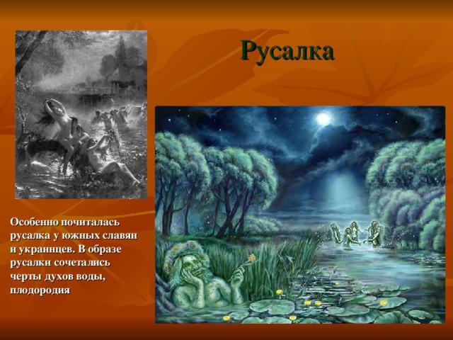 Русалка Особенно почиталась русалка у южных славян и украинцев. В образе русалки сочетались черты духов воды, плодородия
