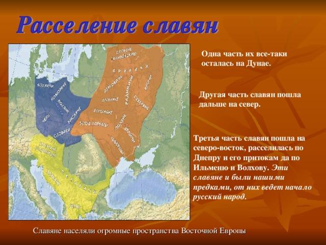 Одна часть их все-таки осталась на Дунае.  Другая часть славян пошла дальше на север.  Третья часть славян пошла на северо-восток, расселилась по Днепру и его притокам да по Ильменю и Волхову. Эти славяне и были нашими предками, от них ведет начало русский народ.  Славяне населяли огромные пространства Восточной Европы