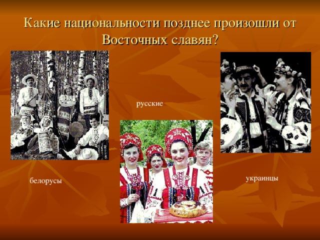 Какие национальности позднее произошли от Восточных славян? русские украинцы белорусы