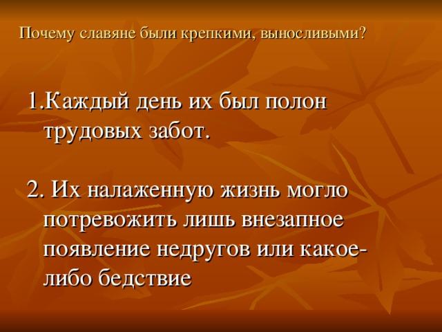 Почему славяне были крепкими, выносливыми? Каждый день их был полон трудовых забот. 2. Их налаженную жизнь могло потревожить лишь внезапное появление недругов или какое-либо бедствие
