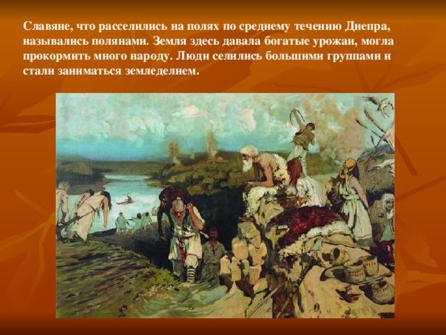 Славяне, что расселились на полях по среднему течению Днепра, назывались полянами . Земля здесь давала богатые урожаи, могла прокормить много народу. Люди селились большими группами и стали заниматься земледелием.