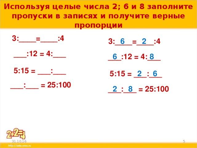 Используя целые числа 2; 6 и 8 заполните пропуски в записях и получите верные пропорции 3:____=____:4 2 3:____=____:4 6 ___:12 = 4:___ 6 8 ___:12 = 4:___ 5:15 = ___:___ 5:15 = ___:___ 2 6 ___:___ = 25:100 8 2 ___:___ = 25:100  31.10.16