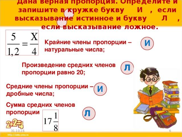 Дана верная пропорция. Определите и запишите в кружке букву И , если высказывание истинное и букву Л , если высказывание ложное. И Крайние члены пропорции – натуральные числа; л Произведение средних членов пропорции равно 20; Средние члены пропорции – дробные числа; И Сумма средних членов пропорции л  31.10.16