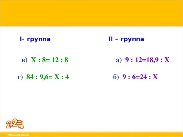 I - группа II – группа   в) Х : 8= 12 : 8  а) 9 : 12=18,9 : Х   г) 84 : 9,6= Х : 4  б) 9 : 6=24 : Х