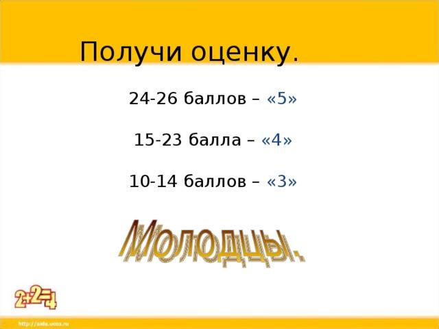 Получи оценку. 24-26 баллов – «5» 15-23 балла – «4» 10-14 баллов – «3»