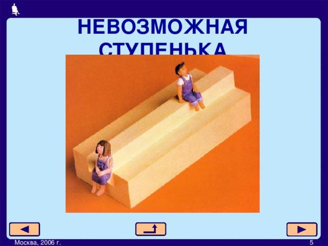 НЕВОЗМОЖНАЯ СТУПЕНЬКА Москва, 2006 г.         5
