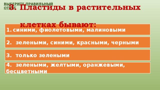 ВЫБЕРИТЕ ПРАВИЛЬНЫЙ ОТВЕТ 3. Пластиды в растительных  клетках бывают: синими, фиолетовыми, малиновыми 2. зелеными, синими, красными, черными 3. только зелеными 4. зелеными, желтыми, оранжевыми, бесцветными