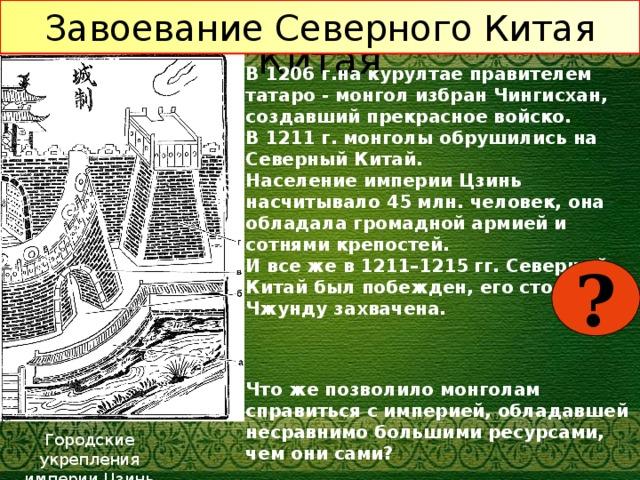 Завоевание Северного Китая Завоевание Северного Китая В 1206 г.на курултае правителем татаро - монгол избран Чингисхан, создавший прекрасное войско. В 1211 г. монголы обрушились на Северный Китай. Население империи Цзинь насчитывало 45 млн. человек, она обладала громадной армией и сотнями крепостей. И все же в 1211–1215 гг. Северный Китай был побежден, его столица Чжунду захвачена. Что же позволило монголам справиться с империей, обладавшей несравнимо большими ресурсами, чем они сами?  ? Городские укрепления  империи Цзинь