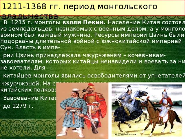 1211-1368 гг. период монгольского владычества  В 1215 г. монголы взяли Пекин. Население Китая состояло из земледельцев, незнакомых с военным делом, а у монголов воином был каждый мужчина. Ресурсы империи Цзинь были подорваны длительной войной с южнокитайской империей Сун.  Власть в импе-  рии Цзинь принадлежала чжурчжэням – кочевникам-завоевателям, которых китайцы ненавидели и воевать за них не хотели. Для  китайцев монголы явились освободителями от угнетателей-  чжурчжэней. На сторону монголов перешли несколько китайских полководцев вместе со своими армиями.  Завоевание Китая продолжилось  до 1279 г.