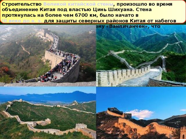 Строительство Великой китайской стены , произошло во время объединение Китая под властью Цинь Шихуана. Стена протянулась на более чем 6700км, было начато в III веке дон.э. для защиты северных районов Китая от набегов кочевников. Китайцы называли стену «Ванличанчен», что означает «стена 10 тысяч ли»